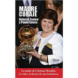 Madre Coraje: Ma Madre De Cristiano Ronaldo. La Vida Y La F
