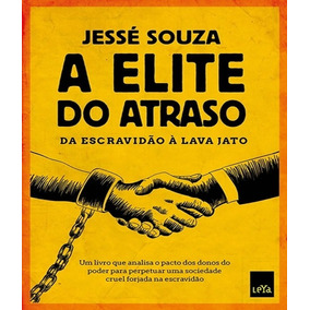 A Elite Do Atraso Da Escravidão À Lava Jato Jesse Souza