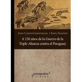 A 150 Años De La Guerra De La Triple Alianza Contra Paraguay