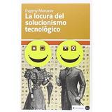 Libro La Locura Del Solucionismo Tecnologico De Evgeny Moroz