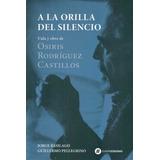 A La Orilla Del Silencio. Osiris Rodríguez Castillo