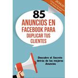 85 Anuncios En Facebook Para Duplicar Tus Clientes Libro Dig