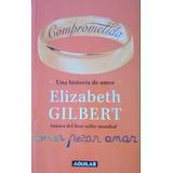 Comprometida, Una Historia De Amor, Elizabeth Gilbert