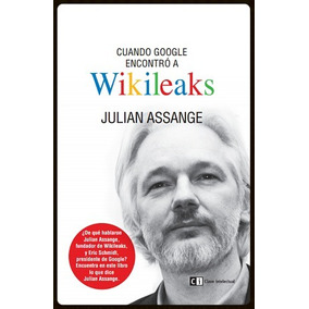 Julian Assange Cuando Google Enconto A Wikileaks Digital