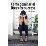 Como Dominar El Dress Succes Vestir Para El Exito Libro Dig