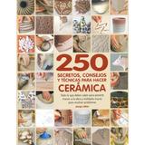 250 Secretos Consejos Y Tecnicas Para Hacer Ceramica