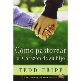 Libro Como Pastorear El Corazon De Su Hijo