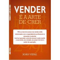 Livro Vender É A Arte De Crer João Vidal Vendas