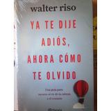 Ya Te Dije Adiós Ahora Como Te Olvido Walter Riso Libro