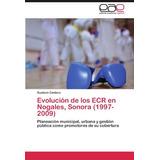 Libro Evolucion De Los Ecr En Nogales, Sonora (1997-2009)
