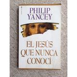 El Jesus Que Nunca Conoci De Philip Yancey