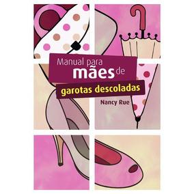 Manual Para Mães De Garotas Descoladas - Nancy Rue