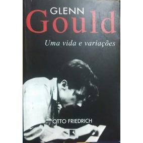 Glenn Gould Uma Vida E Variações - Otto Friedrich