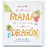 ** El Dia Que Mama Se Transformo En Dragon ** B Lopez Medus