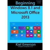 Beginning Windows 8.1 And Microsoft Office 2013 Kiel Emerso