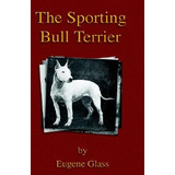 Livro The Sporting Bull Terrier (vintage Dog Books Breed Cl