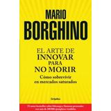 El Arte De Innovar Para No Morir- Mario Borghino- Debolsillo