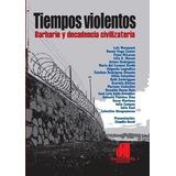 Tiempos Violentos - Barbarie Y Decadencia Civilizatoria