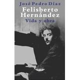Felisberto Hernandez Vida Y Obra - Diaz, Jose Pedro
