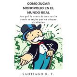 Libro De Negocios: Como Jugar Monopolio En El Mundo Real.