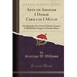 Libro : Arte De Amansar I Domar Caballos I Mulos: De Quit..