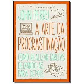 Arte Da Procrastinacao, A: Como Realizar Tarefas D