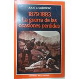 1879-1883 La Guerra De Las Ocasiones Perdidas Guerrero Perú