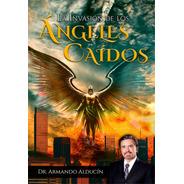 La Invasión De Los Ángeles Caídos / Armando Alducin