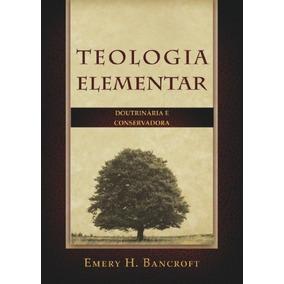 Teologia Elementar Doutrinária E Conservadora Emery H. Bancr