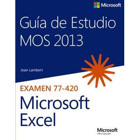 Guía De Estudio Mos 2013 Para Microsoft Excel. Examen 77-420