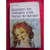 La Pasión , Los Trabajos Y Las Horas De Damián - Raúl Dorra