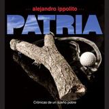 Patria (crónicas De Un Sueño Pobre) Alejandro Ippolito
