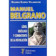 Manuel Belgrano. Líder, Ideólogo Y Combatiente-ed.fabro