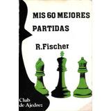 Fischer, B. - Mis 60 Mejores Partidas (editorial Fundamentos