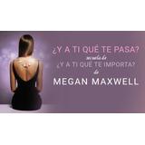 Megan Maxwell - Y A Ti Que Te Pasa (y A Ti Que Te Importa 2)