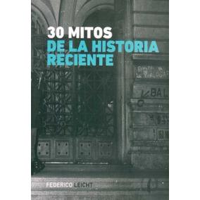 30 Mitos De La Historia Reciente - Federico Leicht