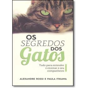 Segredos Dos Gatos: Tudo Para Entender E Ensinar O Seu Compa