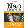 Livro Não Desperdice O Seu Poder Na Oração - R R Soares