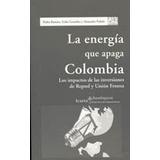 Energía Que Apaga Colombia, La: Los Impactos De Las Inversi