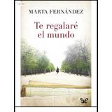 Te Regalo El Mundo Ebook Completo Marta Fernández