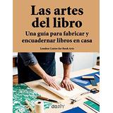 Las Artes Del Libro. Una Guía Para Fabricar Y Encuadernar L