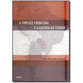 Triplice Fronteira E A Guerra Ao Terror,amaral, Arthur Berna
