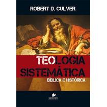 Teologia Sistemática: Bíblica E Histórica - Robert Culver