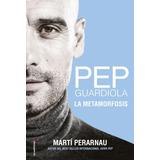 Pep Guardiola. La Metamorfosis - Marti Perarnau