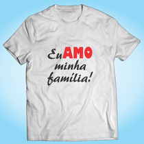 Camisa Eu Amo Minha Família - Pai Mãe Filho - Personalizada