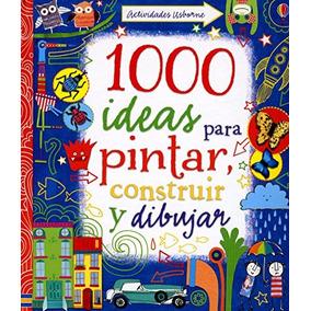 Libro 1000 Ideas Para Pintar, Construir Y Dibujar - Nuevo