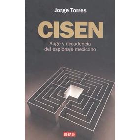Cisen Auge Y Decadencia Espionaje Mexicano Jorge Torres