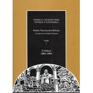 Oaxaca Ciudad Para Vivirla Y Contarla Tomo I Cronicas 2002-2