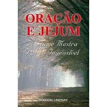 Oracao E Jejum A Chave Mestra Para O Impossivel (gordon Lind