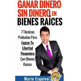 Ganar Dinero Sin Dinero En Bienes Raices - Mario Esquivel